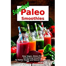 Superfood Paleo Smoothies: Easy Vegan, Gluten-Free, Fat Burning Smoothies for Better Health and Natural Weight Loss: Superfood Cookbook (Fitness Recipe Book 1)