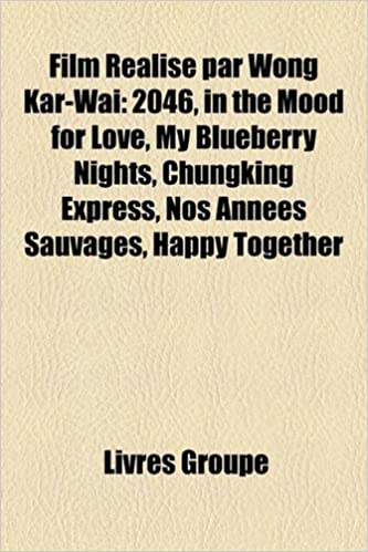 Téléchargement Film Ralis Par Wong Kar-Wai: 2046, in the Mood for Love, My Blueberry Nights, Chungking Express, Nos Annes Sauvages, Happy Together pdf