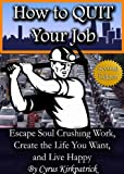 How to Quit Your Job: Escape Soul Crushing Work, Create the Life You Want, and Live Happy (Cyrus Kirkpatrick Lifestyle Design Book 1)