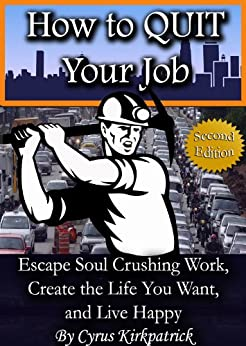 How to Quit Your Job: Escape Soul Crushing Work, Create the Life You Want, and Live Happy (Cyrus Kirkpatrick Lifestyle Design Book 1) by [Kirkpatrick, Cyrus]