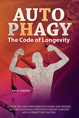 Autophagy: The Code Of Longevity. A Guide On Long Term Health For Men And Woman; Activate Autophagy With Keto Weight Loss Diet And Intermittent Fasting by [Carter, Ryan]
