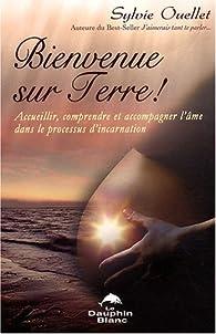 Bienvenue sur Terre ! : Accueillir, comprendre et accompagner l'âme dans les étapes de l'incarnation par Sylvie Ouellet