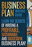 BUSINESS PLAN: Business Plan Writing Guide, Learn The Secrets Of Writing A Profitable, Sustainable And Successful Business Plan ! -business plan  template, business plan guide - Pdf