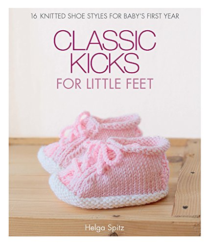 (Classic Kicks for Little Feet: 16 Knitted Shoe Styles for Baby's First Year)