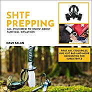 SHTF Prepping: All You Need to Know About Survival Situation: First Aid, Stockpiles, Bug out Bag and More Nece