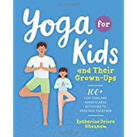 Yoga for Kids and Their Grown-ups: 100+ Fun Yoga and Mindfulness Activities to Practice Together