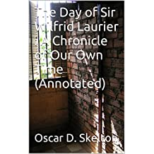 The Day of Sir Wilfrid Laurier : A Chronicle of Our Own Time (Annotated)