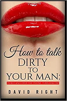 How to talk dirty to your man In Bed And Over The Phone: Dirty Talk