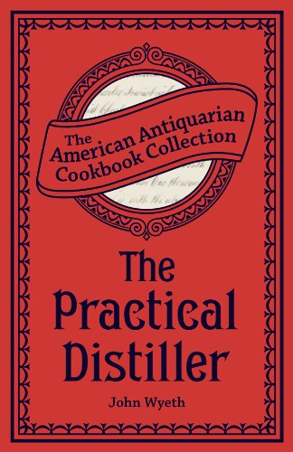 The Practical Distiller: Or, An Introduction to Making Whiskey, Gin, Brandy, Spirits, (Distiller Collection)