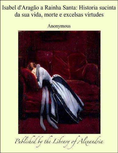 - Isabel d'Aragào a Rainha Santa: Historia sucinta da sua vida, morte e excelsas virtudes (Portuguese Edition)