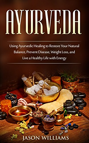 Ayurveda: Using Ayurvedic Healing to Restore Your Natural Balance, Prevent Disease, Weight Loss, and Live a Healthy Life with...