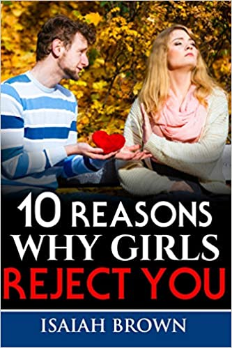 10 Reasons Why Girls Reject You: Isaiah Brown: 9781731123602