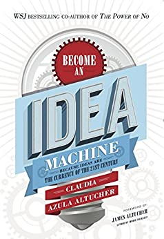 Become An Idea Machine: Because Ideas Are The Currency Of The 21st Century by [Altucher, Claudia Azula]