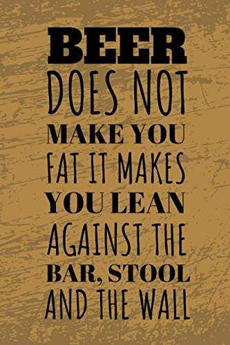 Log Pub Stool - Beer Does Not Make You Fat It Makes You Lean Against The Bar, Stool And Wall: Funny Beer Tasting Journal For The Sophisticated Travelling Connoisseur