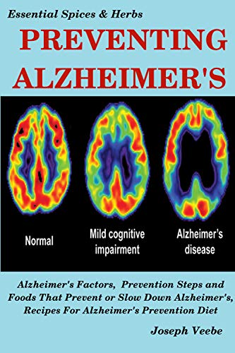 PREVENTING ALZHEIMER'S: Alzheimer's Factors, Prevention Steps and Foods That Prevent or Slow Alzheimer's, Recipes for Alzheimer's Prevention Diet (Essential Spices and Herbs Book 6) by [Veebe, Joseph]