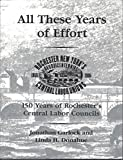 img - for All These Years of Effort: 150 Years of Rochester's Central Labor Councils book / textbook / text book