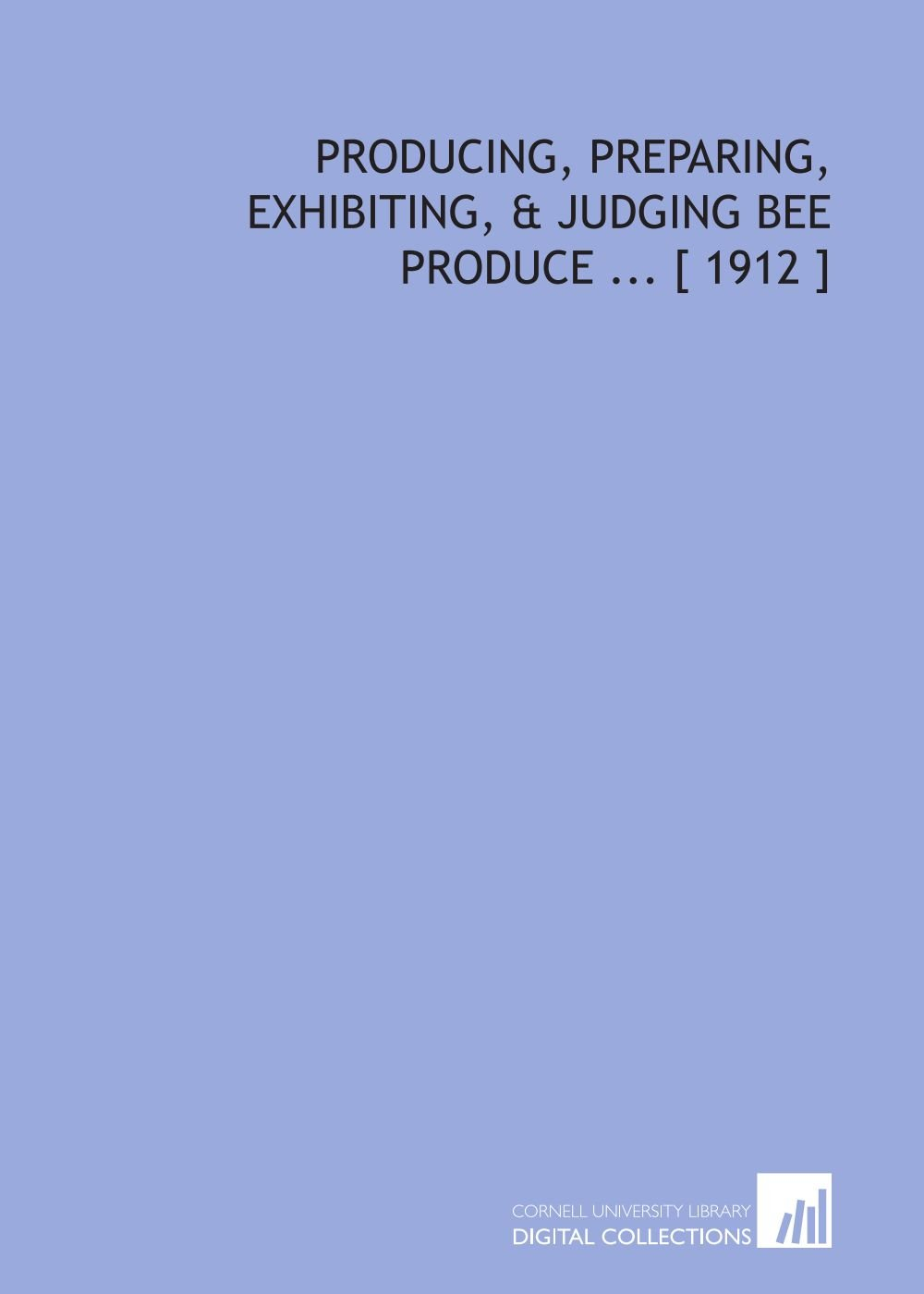 Read Online Producing, Preparing, Exhibiting, Judging Bee Produce [ 1912 ] PDF