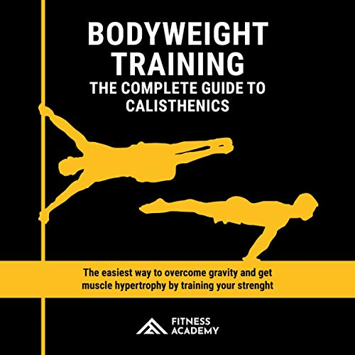 Bodyweight Training: The Complete Guide to Calisthenics: The Easiest Way to Overcome Gravity and Get Muscle Hypertrophy by Training Your Strength