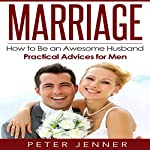 Marriage: How to Be an Awesome Husband - Practical Advice for Men   Peter Jenner