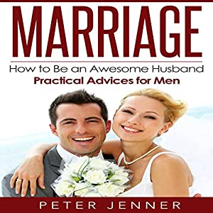 Marriage: How to Be an Awesome Husband - Practical Advice for Men Audiobook