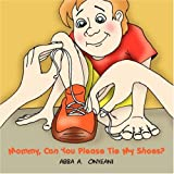 Mommy, Can You Please Tie My Shoes?, Abba A. Onyeani, 1432710761