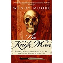 The Knife Man: Blood, Body-snatching and the Birth of Modern Surgery