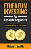 Ethereum: Ethereum Investing For Absolute Beginners: The Complete Step by Step Guide To  Blockchain Technology, Cryptocurrency, Mining Ethereum, Smart Contracts, Dapps and DAOs