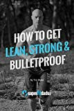 How to Get Lean, Strong & Bulletproof: Be More Awesome than You Were in Your 20s… Without Obsessing About Food or Living in the Gym
