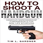How to Shoot a Handgun: Handgun Marksmanship Fundamentals for Real Life Situations | Tim L. Gardner
