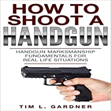 How to Shoot a Handgun: Handgun Marksmanship Fundamentals for Real Life Situations Audiobook by Tim L. Gardner Narrated by Weston Gritt