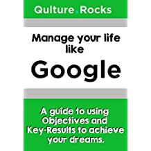 Manage your life like Google: A Guide to Using Objectives and Key-Results to Fulfill your Dreams