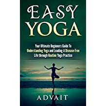 Easy Yoga: Your Ultimate Beginners Guide to Understanding Yoga and Leading a Disease-Free Life through Routine Yoga Practice
