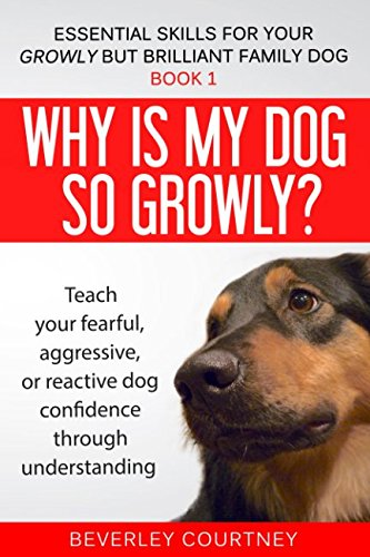 Why is my dog so growly?: Book 1 Teach your fearful, aggressive, or reactive dog confidence through understanding (Essential Skills for your Growly but Brilliant Family Dog) (Dog Training For Aggressive Dogs)