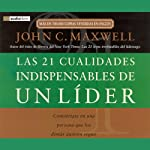 Las 21 Cualidades Indispendables de un Lider [The 21 Indispensable Qualities of a Leader] | John C. Maxwell