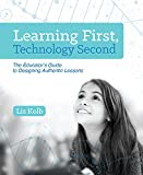img - for Learning First, Technology Second: The Educator's Guide to Designing Authentic Lessons book / textbook / text book
