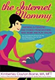 img - for The Internet Mommy: Inspiring Interviews and Stories from Mother's Who Work and Play Online. How Social Networks Influence the Way Moms Make Money, ... Friends, and Raise Kids (The Go-to Mom Book) book / textbook / text book