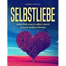 Selbstliebe: Liebe dich zuerst selbst, damit es andere auch können (German Edition)