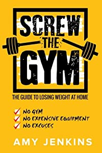 SCREW the Gym!: The Guide to Losing Weight at Home - NO Gym, NO Expensive Equipment, NO Excuses