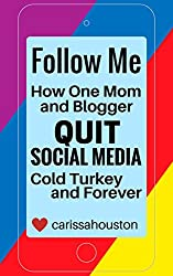 Follow Me: How One Mom and Blogger Quit Social Media Cold Turkey and Forever