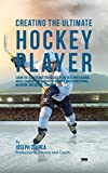Creating the Ultimate Hockey Player: Learn the Secrets and Tricks Used by the Best Professional Hockey Players and Coaches to Improve Their Conditioning, Nutrition, and Mental Toughness