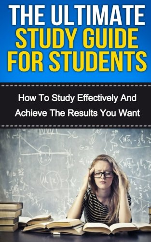 The Ultimate Study Skills Guide For Students: How To Study More Effectively, Manage Your Time And Achieve The Results You Want (Personal Development) (Volume 1)