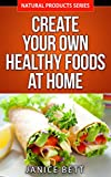 Healthy Eating: Create Your Own Healthy Foods At Home: Simple and Easy Healthy Family Food and Meals (Natural Products Series Book 1)
