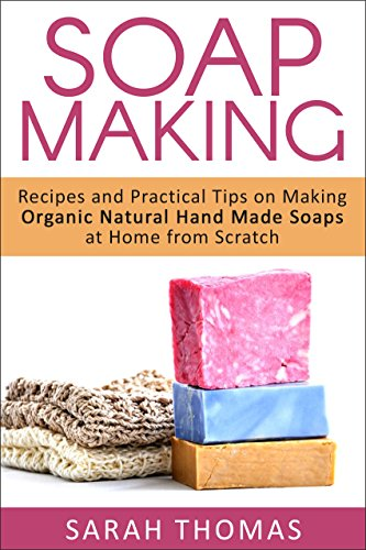 Soap Making: Recipes and Practical Tips on Making Organic Natural Hand Made Soaps at Home From Scratch (A Beginners Guide to Soap Making, Aromatherapy, ... Hobbies, Organic, Natural, Handmade Soaps) ()