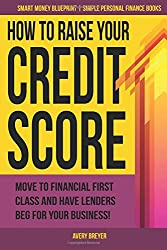 How to Raise Your Credit Score: Move to financial first class and have lenders beg for your business! (Smart Money Blueprint) (Volume 2)