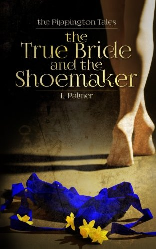 The True Bride and the Shoemaker (The Pippington Tales) (Volume 1)