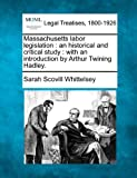 Massachusetts labor legislation: an historical and critical study : with an introduction by Arthur Twining Hadley.