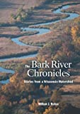 Front cover for the book The Bark River Chronicles: Stories from a Wisconsin Watershed by Milton J. Bates