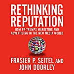 Rethinking Reputation: How PR Trumps Marketing and Advertising in the New Media World | Fraser P. Seitel,John Doorley