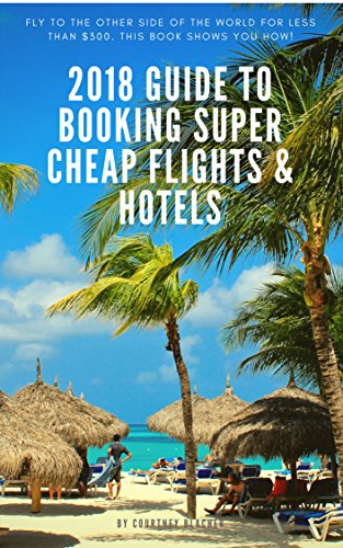 2017 Guide To Booking Budget Friendly Flights and Hotels: A Step-By-Step Travel Guide To Booking Budget Travel, Airline Tickets, Hotels and Finding The Best Travel Deals. (Affordable Travel Book 1)