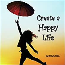 Create a Happy Life: The Four Keys That Will Transform your Thinking Habits and Set Your Life on F.I.R.E. Audiobook by Carol Merlo Narrated by Carol Merlo